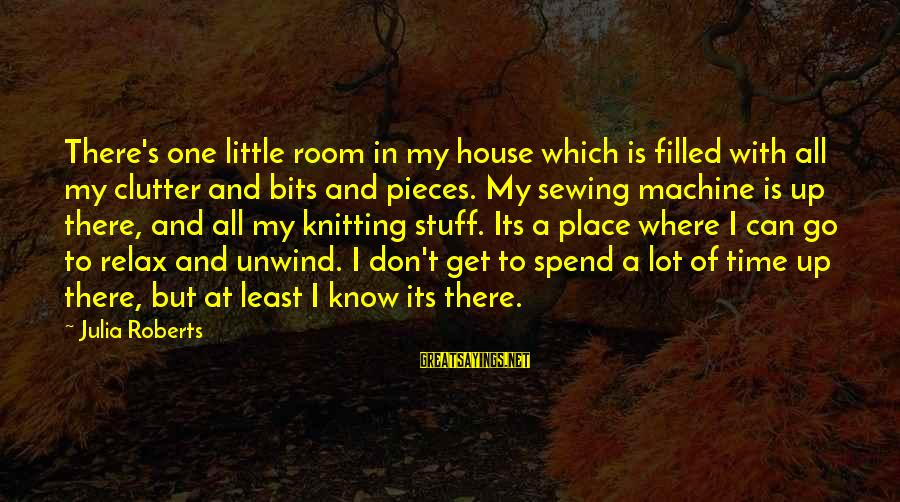Sewing Room Sayings By Julia Roberts: There's one little room in my house which is filled with all my clutter and