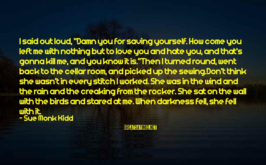 """Sewing Room Sayings By Sue Monk Kidd: I said out loud, """"Damn you for saving yourself. How come you left me with"""