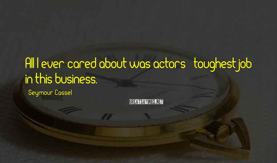Seymour Cassel Sayings: All I ever cared about was actors - toughest job in this business.