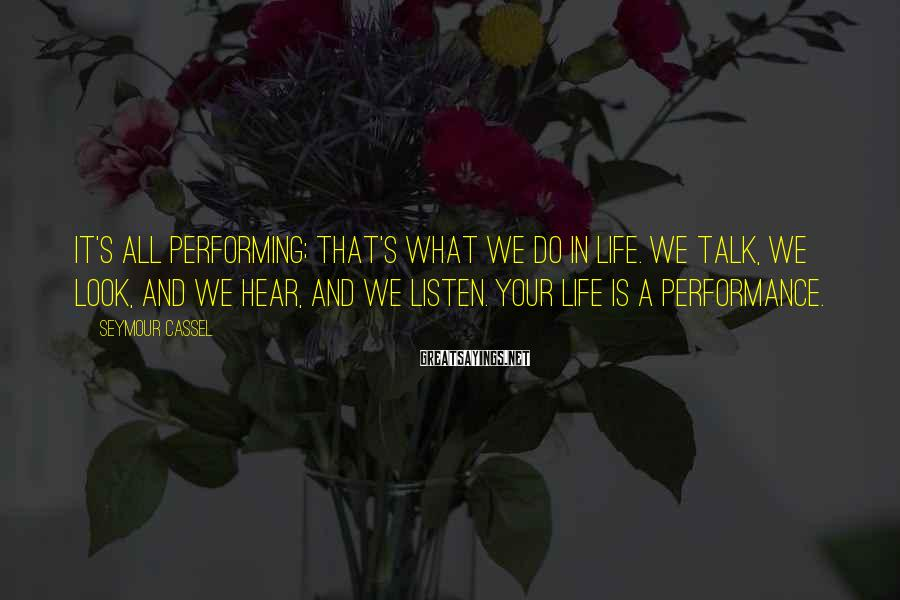 Seymour Cassel Sayings: It's all performing; that's what we do in life. We talk, we look, and we