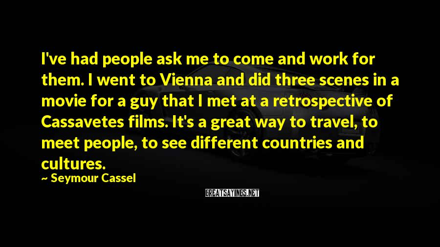 Seymour Cassel Sayings: I've had people ask me to come and work for them. I went to Vienna