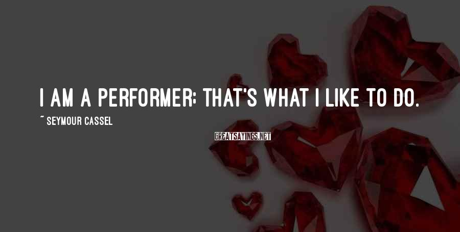 Seymour Cassel Sayings: I am a performer; that's what I like to do.