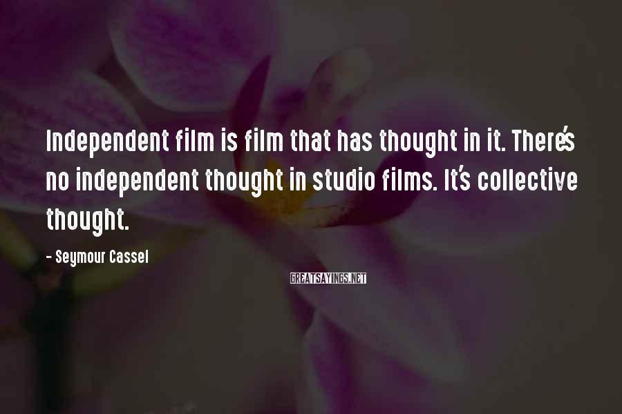 Seymour Cassel Sayings: Independent film is film that has thought in it. There's no independent thought in studio