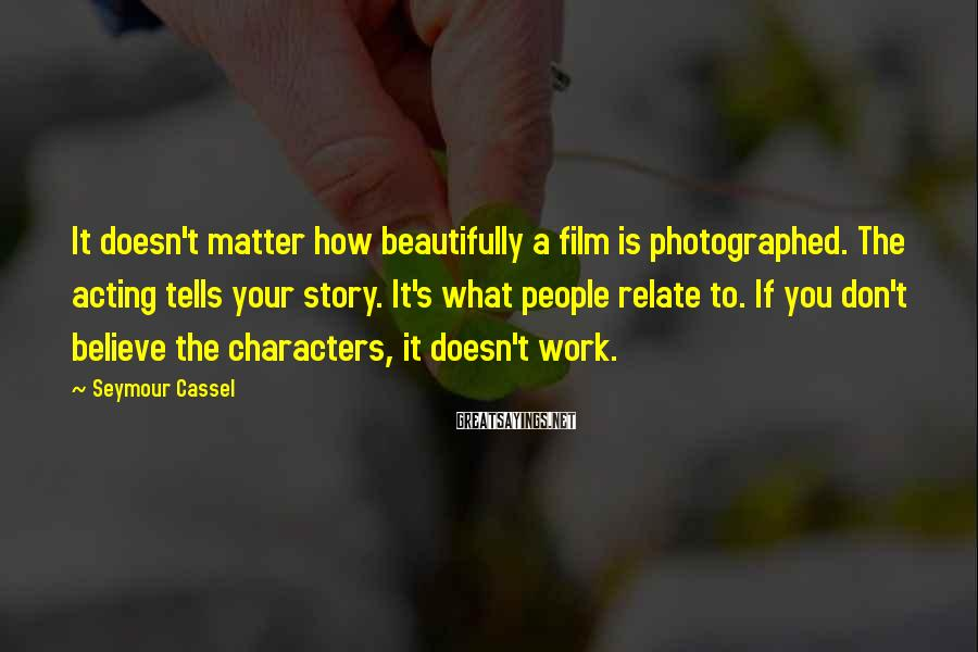Seymour Cassel Sayings: It doesn't matter how beautifully a film is photographed. The acting tells your story. It's