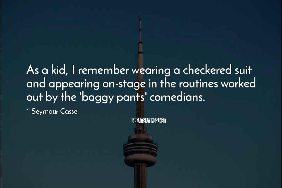 Seymour Cassel Sayings: As a kid, I remember wearing a checkered suit and appearing on-stage in the routines