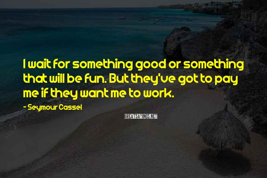 Seymour Cassel Sayings: I wait for something good or something that will be fun. But they've got to
