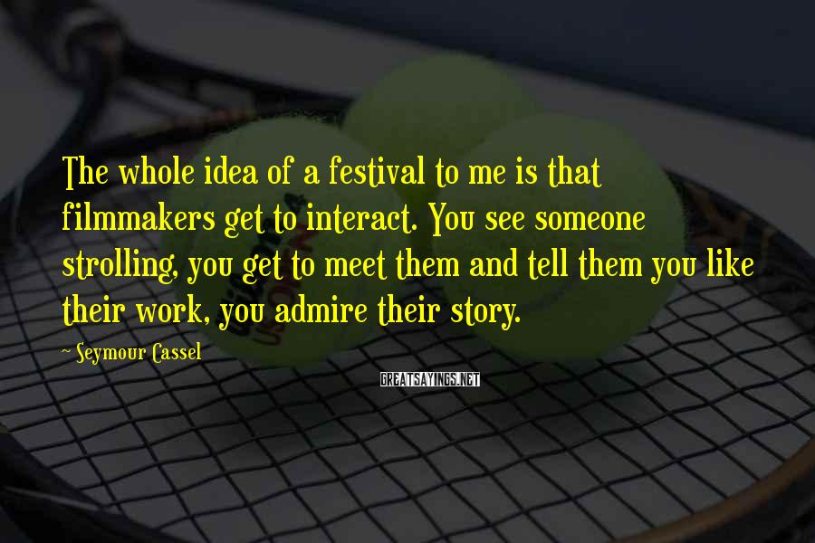 Seymour Cassel Sayings: The whole idea of a festival to me is that filmmakers get to interact. You