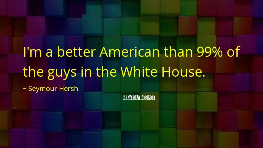 Seymour Hersh Sayings: I'm a better American than 99% of the guys in the White House.