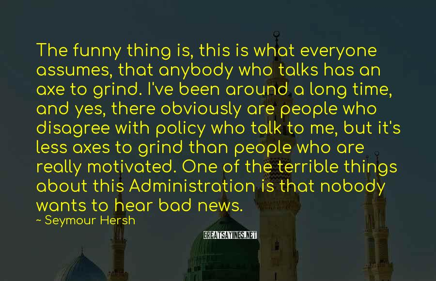 Seymour Hersh Sayings: The funny thing is, this is what everyone assumes, that anybody who talks has an
