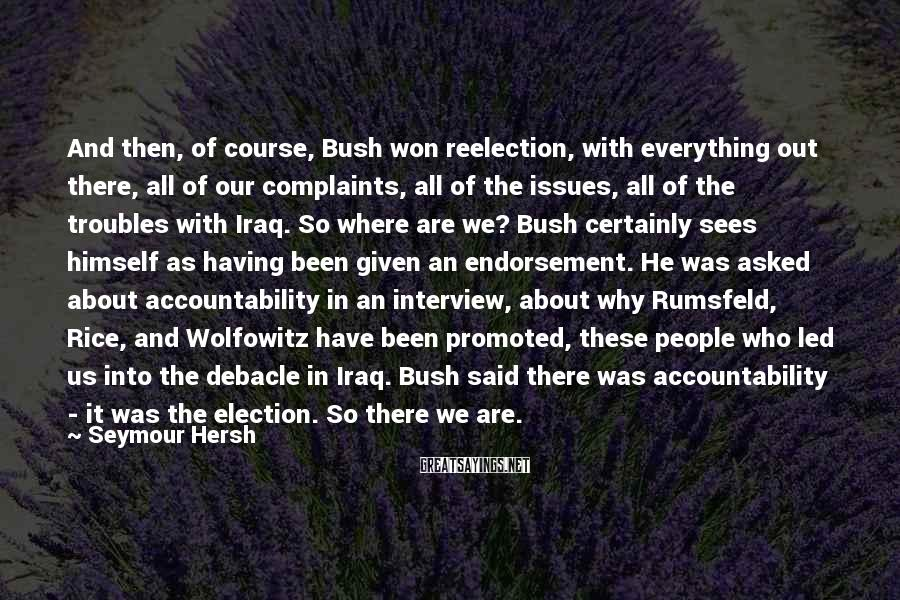 Seymour Hersh Sayings: And then, of course, Bush won reelection, with everything out there, all of our complaints,