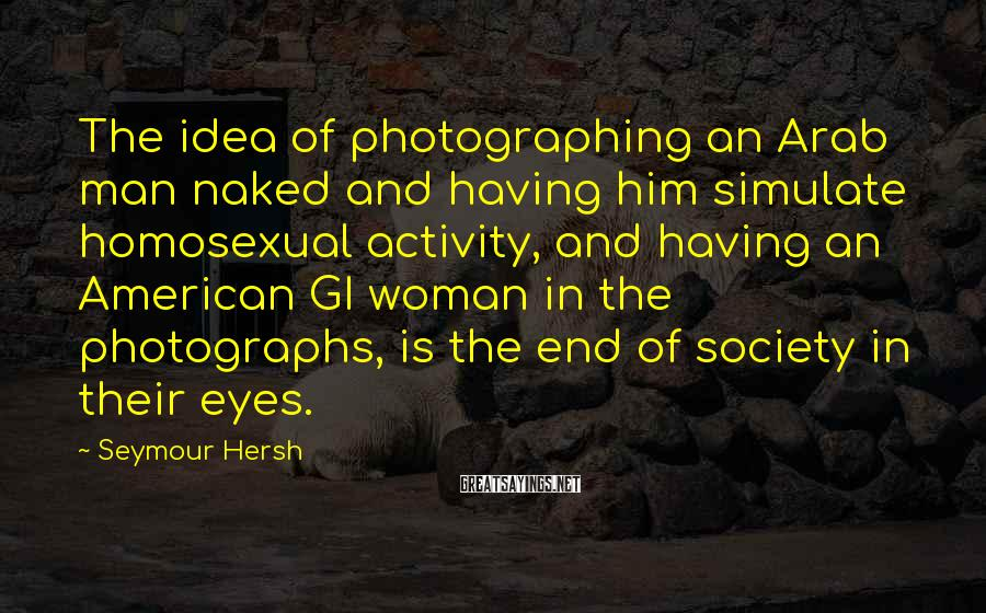 Seymour Hersh Sayings: The idea of photographing an Arab man naked and having him simulate homosexual activity, and