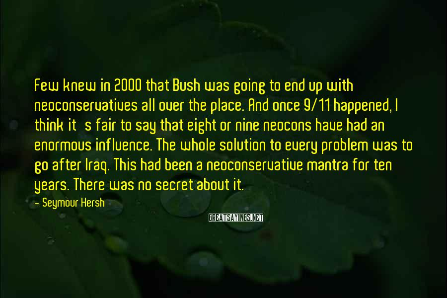 Seymour Hersh Sayings: Few knew in 2000 that Bush was going to end up with neoconservatives all over