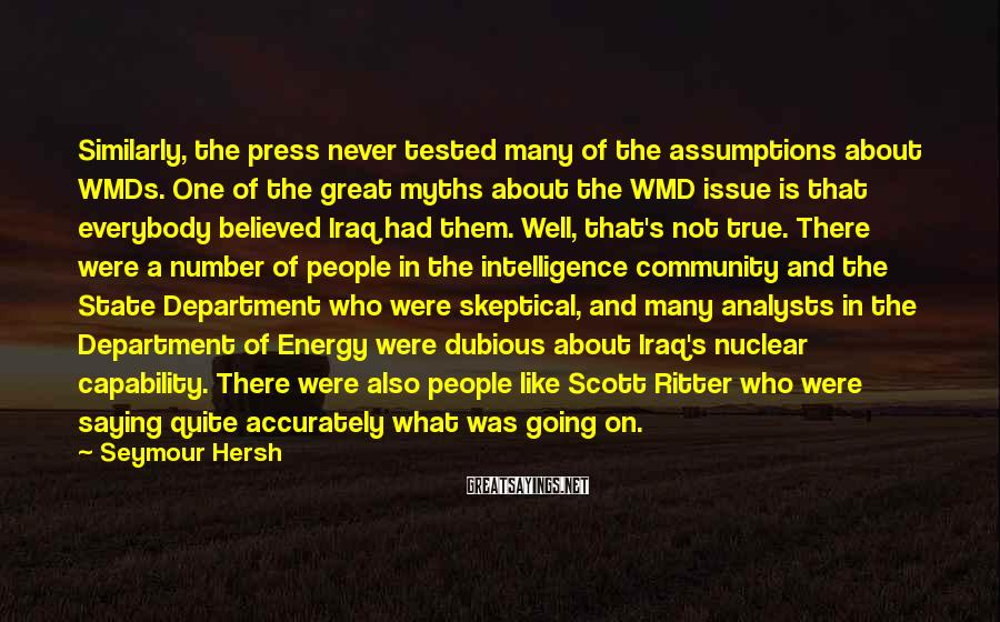 Seymour Hersh Sayings: Similarly, the press never tested many of the assumptions about WMDs. One of the great