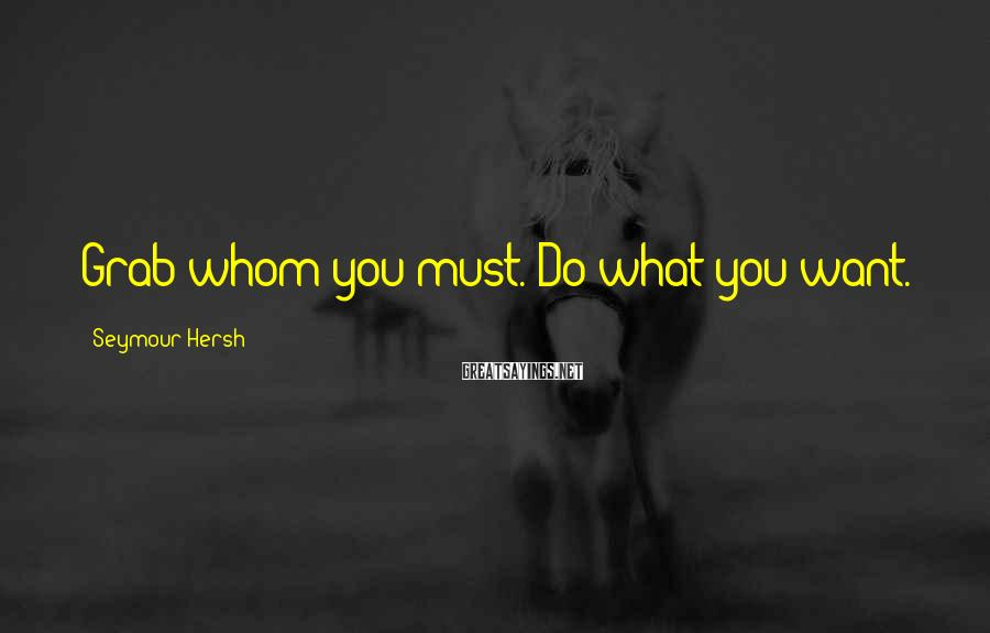 Seymour Hersh Sayings: Grab whom you must. Do what you want.