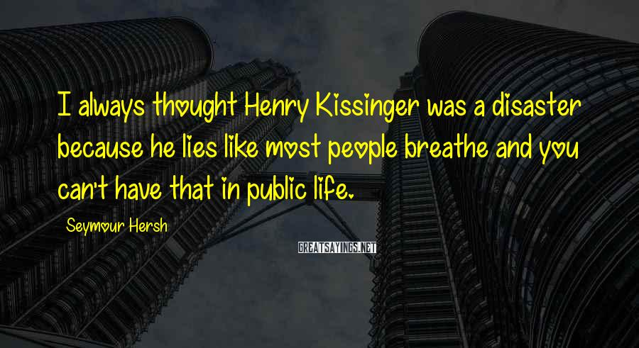 Seymour Hersh Sayings: I always thought Henry Kissinger was a disaster because he lies like most people breathe