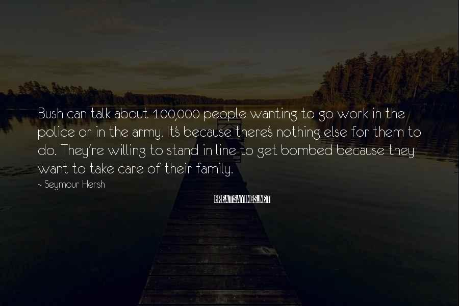 Seymour Hersh Sayings: Bush can talk about 100,000 people wanting to go work in the police or in