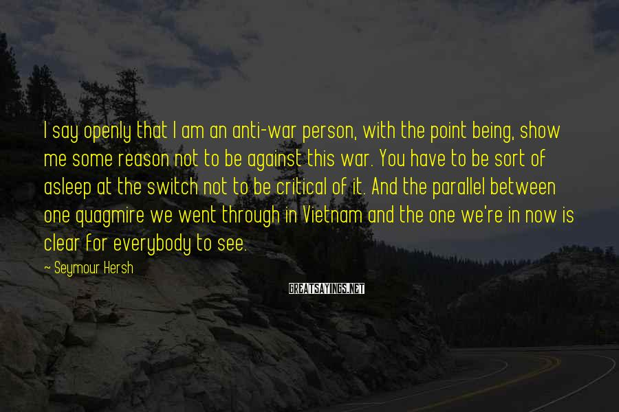 Seymour Hersh Sayings: I say openly that I am an anti-war person, with the point being, show me