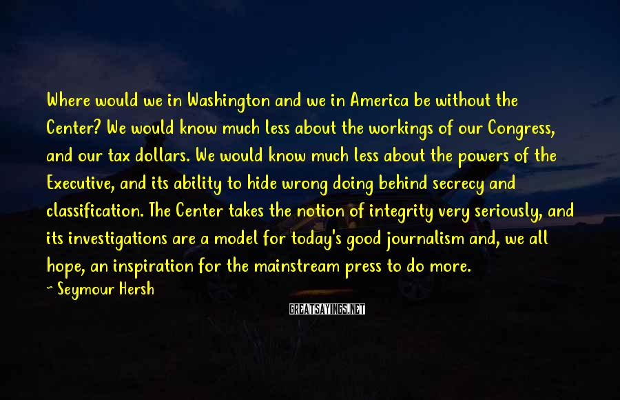 Seymour Hersh Sayings: Where would we in Washington and we in America be without the Center? We would