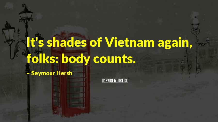 Seymour Hersh Sayings: It's shades of Vietnam again, folks: body counts.