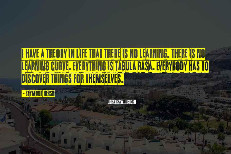 Seymour Hersh Sayings: I have a theory in life that there is no learning. There is no learning