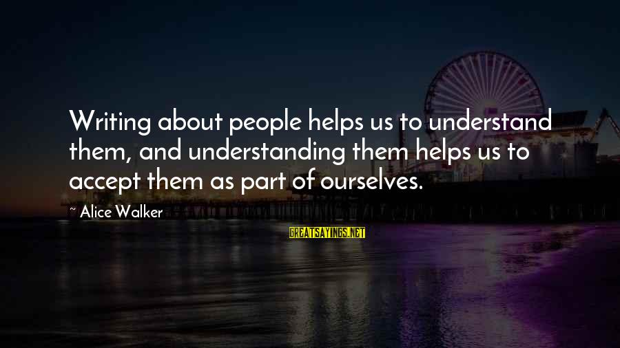 Shabban Sayings By Alice Walker: Writing about people helps us to understand them, and understanding them helps us to accept