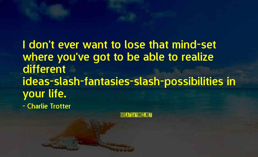 Shabban Sayings By Charlie Trotter: I don't ever want to lose that mind-set where you've got to be able to