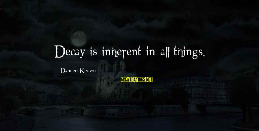Shabban Sayings By Damien Keown: Decay is inherent in all things.