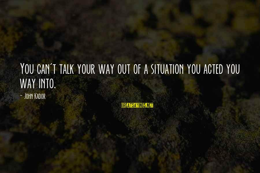 Shabban Sayings By John Kador: You can't talk your way out of a situation you acted you way into.