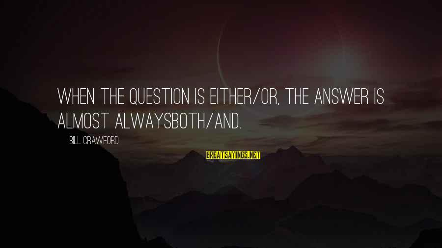 Shaggacity Sayings By Bill Crawford: When the question is either/or, the answer is almost alwaysboth/and.