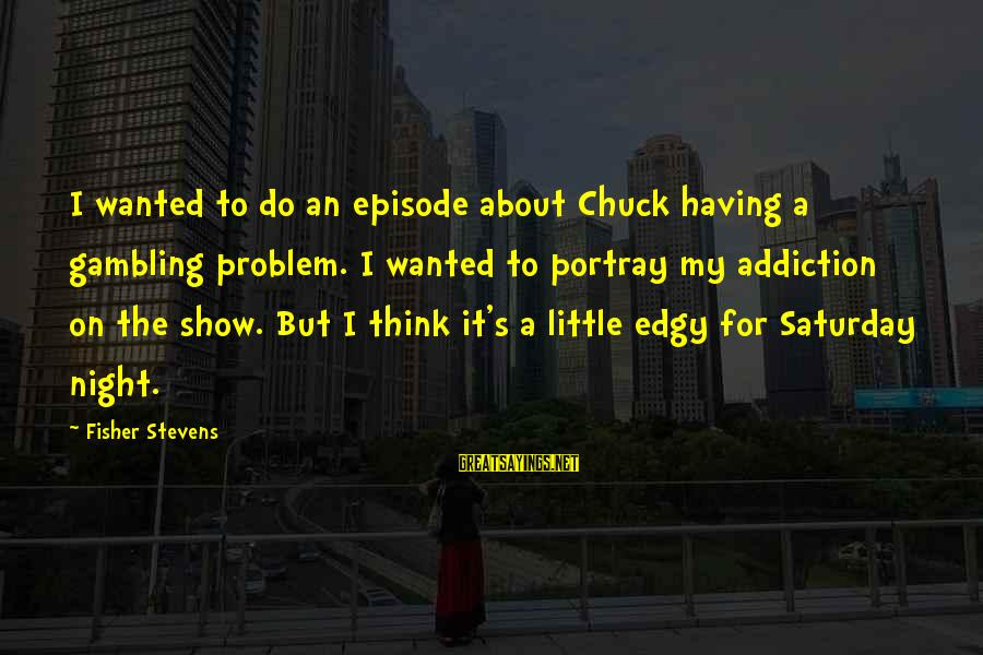 Shaggacity Sayings By Fisher Stevens: I wanted to do an episode about Chuck having a gambling problem. I wanted to