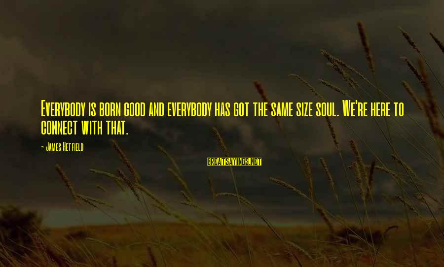 Shaggacity Sayings By James Hetfield: Everybody is born good and everybody has got the same size soul. We're here to