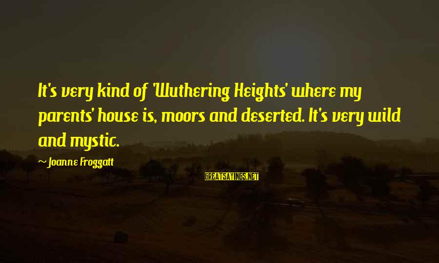 Shaggacity Sayings By Joanne Froggatt: It's very kind of 'Wuthering Heights' where my parents' house is, moors and deserted. It's