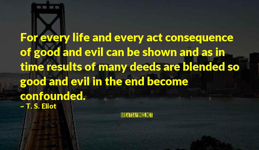 Shaggacity Sayings By T. S. Eliot: For every life and every act consequence of good and evil can be shown and