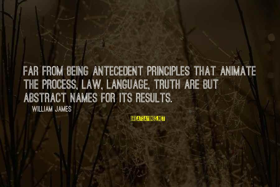 Shaggacity Sayings By William James: Far from being antecedent principles that animate the process, law, language, truth are but abstract