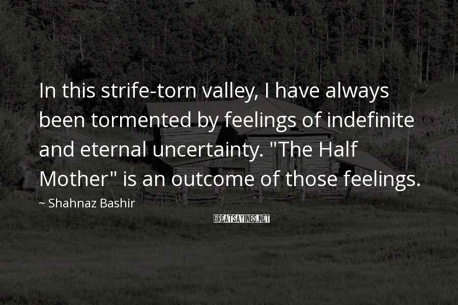 Shahnaz Bashir Sayings: In this strife-torn valley, I have always been tormented by feelings of indefinite and eternal