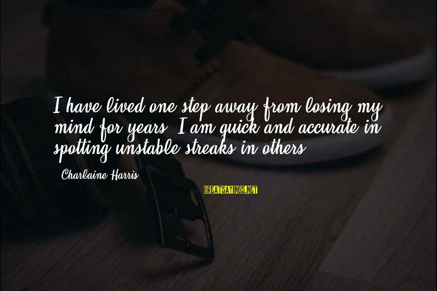 Shakespeare Bard Sayings By Charlaine Harris: I have lived one step away from losing my mind for years. I am quick