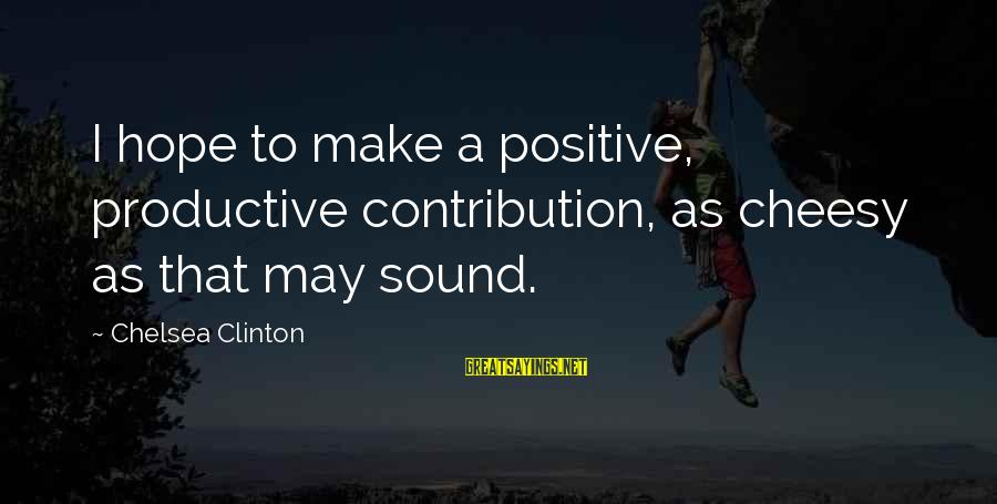 Shakespeare Bard Sayings By Chelsea Clinton: I hope to make a positive, productive contribution, as cheesy as that may sound.