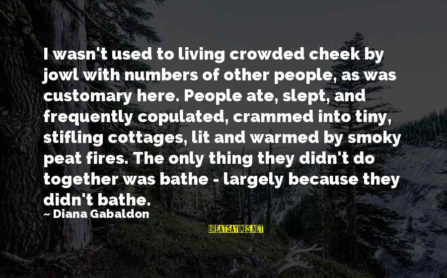 Shakespeare Bard Sayings By Diana Gabaldon: I wasn't used to living crowded cheek by jowl with numbers of other people, as