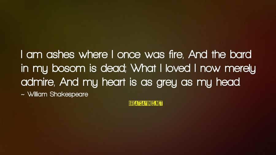 Shakespeare Bard Sayings By William Shakespeare: I am ashes where I once was fire, And the bard in my bosom is