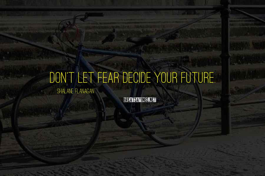 Shalane Flanagan Sayings: Don't let fear decide your future.