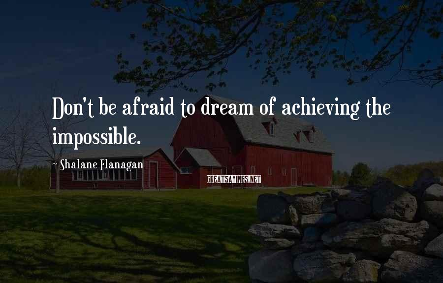 Shalane Flanagan Sayings: Don't be afraid to dream of achieving the impossible.
