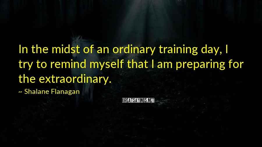 Shalane Flanagan Sayings: In the midst of an ordinary training day, I try to remind myself that I