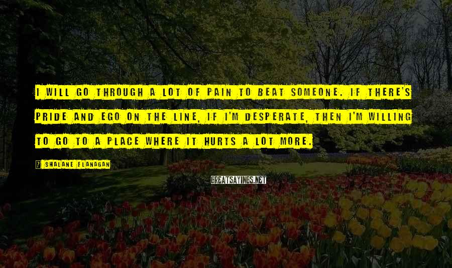 Shalane Flanagan Sayings: I will go through a lot of pain to beat someone. If there's pride and