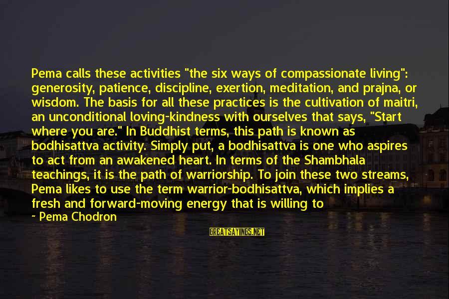"Shambhala Warrior Sayings By Pema Chodron: Pema calls these activities ""the six ways of compassionate living"": generosity, patience, discipline, exertion, meditation,"