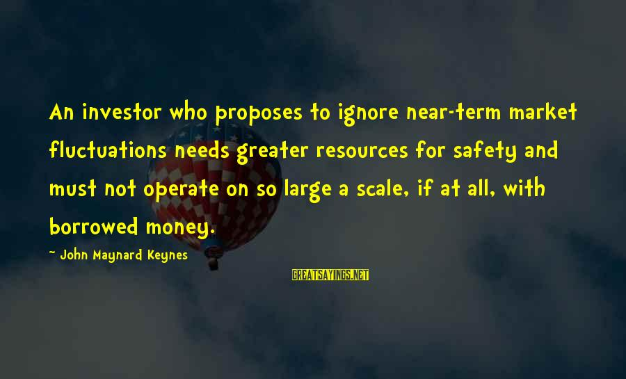 Shamer Sayings By John Maynard Keynes: An investor who proposes to ignore near-term market fluctuations needs greater resources for safety and