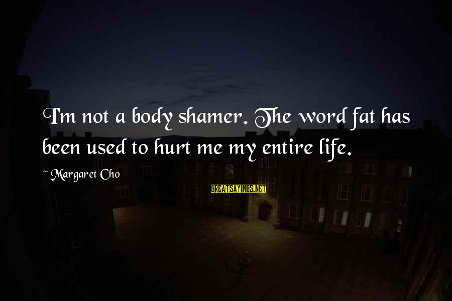 Shamer Sayings By Margaret Cho: I'm not a body shamer. The word fat has been used to hurt me my