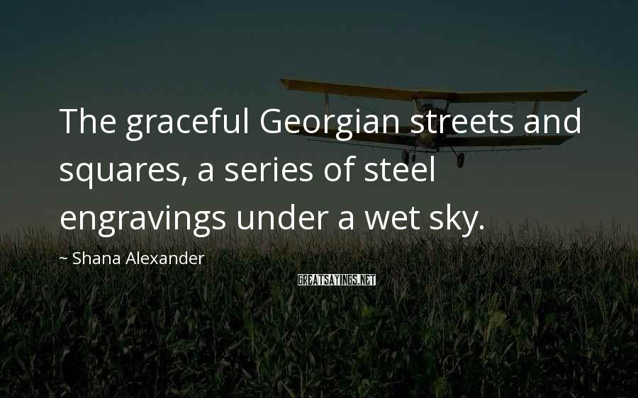 Shana Alexander Sayings: The graceful Georgian streets and squares, a series of steel engravings under a wet sky.