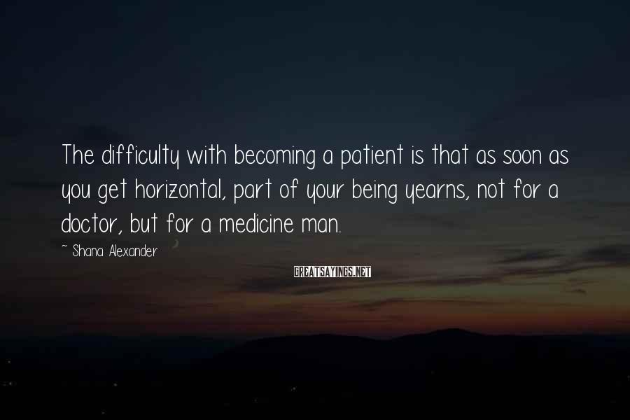 Shana Alexander Sayings: The difficulty with becoming a patient is that as soon as you get horizontal, part