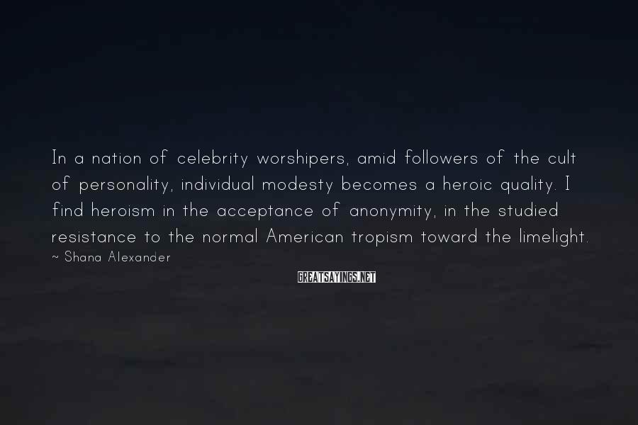 Shana Alexander Sayings: In a nation of celebrity worshipers, amid followers of the cult of personality, individual modesty