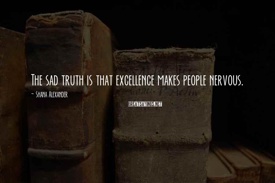 Shana Alexander Sayings: The sad truth is that excellence makes people nervous.